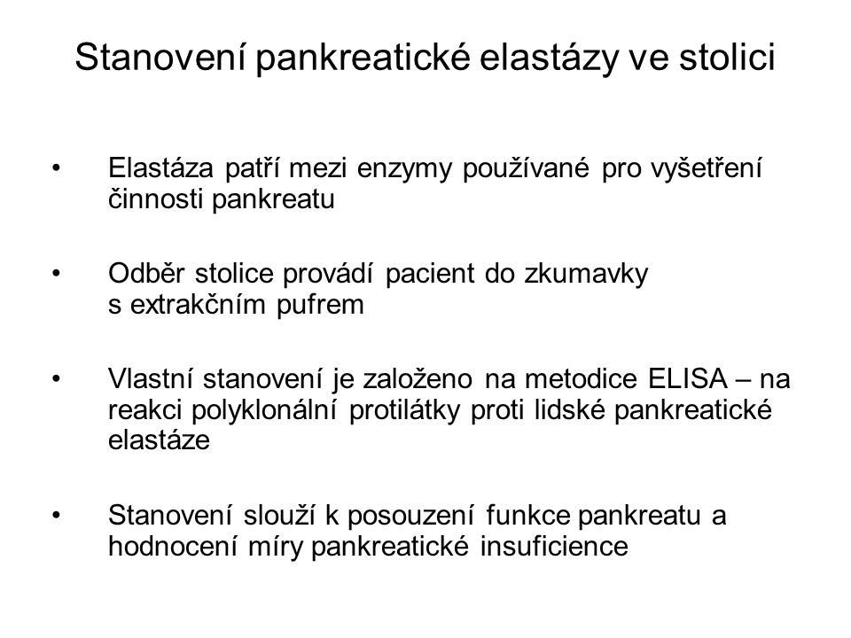 Stanovení pankreatické elastázy ve stolici Elastáza patří mezi enzymy používané pro vyšetření činnosti pankreatu Odběr stolice provádí pacient do zkumavky s extrakčním pufrem Vlastní stanovení je založeno na metodice ELISA – na reakci polyklonální protilátky proti lidské pankreatické elastáze Stanovení slouží k posouzení funkce pankreatu a hodnocení míry pankreatické insuficience