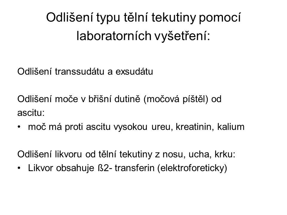 Odlišení typu tělní tekutiny pomocí laboratorních vyšetření: Odlišení transsudátu a exsudátu Odlišení moče v břišní dutině (močová píštěl) od ascitu: moč má proti ascitu vysokou ureu, kreatinin, kalium Odlišení likvoru od tělní tekutiny z nosu, ucha, krku: Likvor obsahuje ß2- transferin (elektroforeticky)
