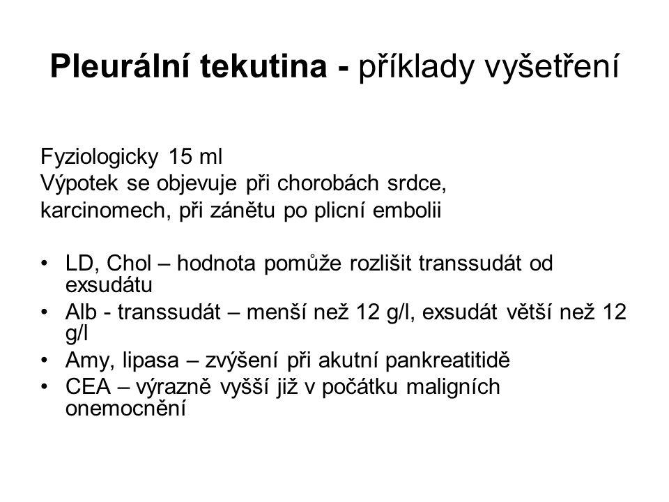 Pleurální tekutina - příklady vyšetření Fyziologicky 15 ml Výpotek se objevuje při chorobách srdce, karcinomech, při zánětu po plicní embolii LD, Chol – hodnota pomůže rozlišit transsudát od exsudátu Alb - transsudát – menší než 12 g/l, exsudát větší než 12 g/l Amy, lipasa – zvýšení při akutní pankreatitidě CEA – výrazně vyšší již v počátku maligních onemocnění
