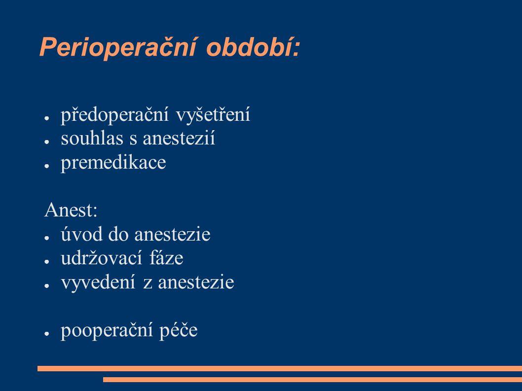 Perioperační období: ● předoperační vyšetření ● souhlas s anestezií ● premedikace Anest: ● úvod do anestezie ● udržovací fáze ● vyvedení z anestezie ●