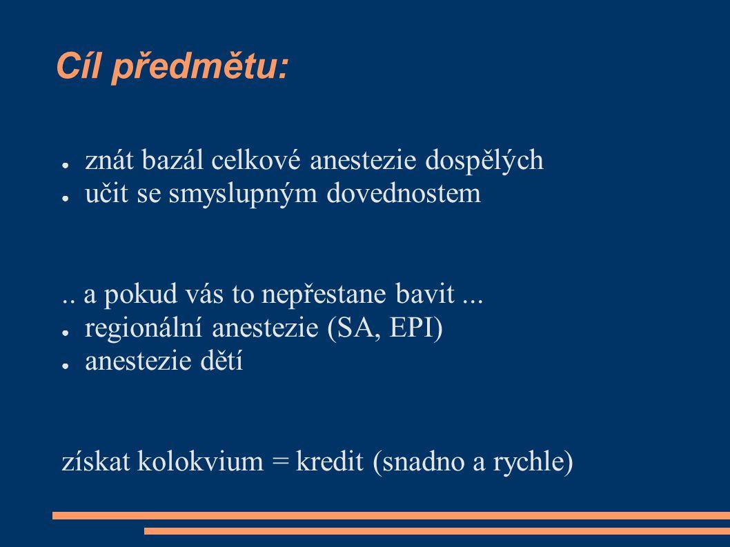 Cíl předmětu: ● znát bazál celkové anestezie dospělých ● učit se smyslupným dovednostem.. a pokud vás to nepřestane bavit... ● regionální anestezie (S