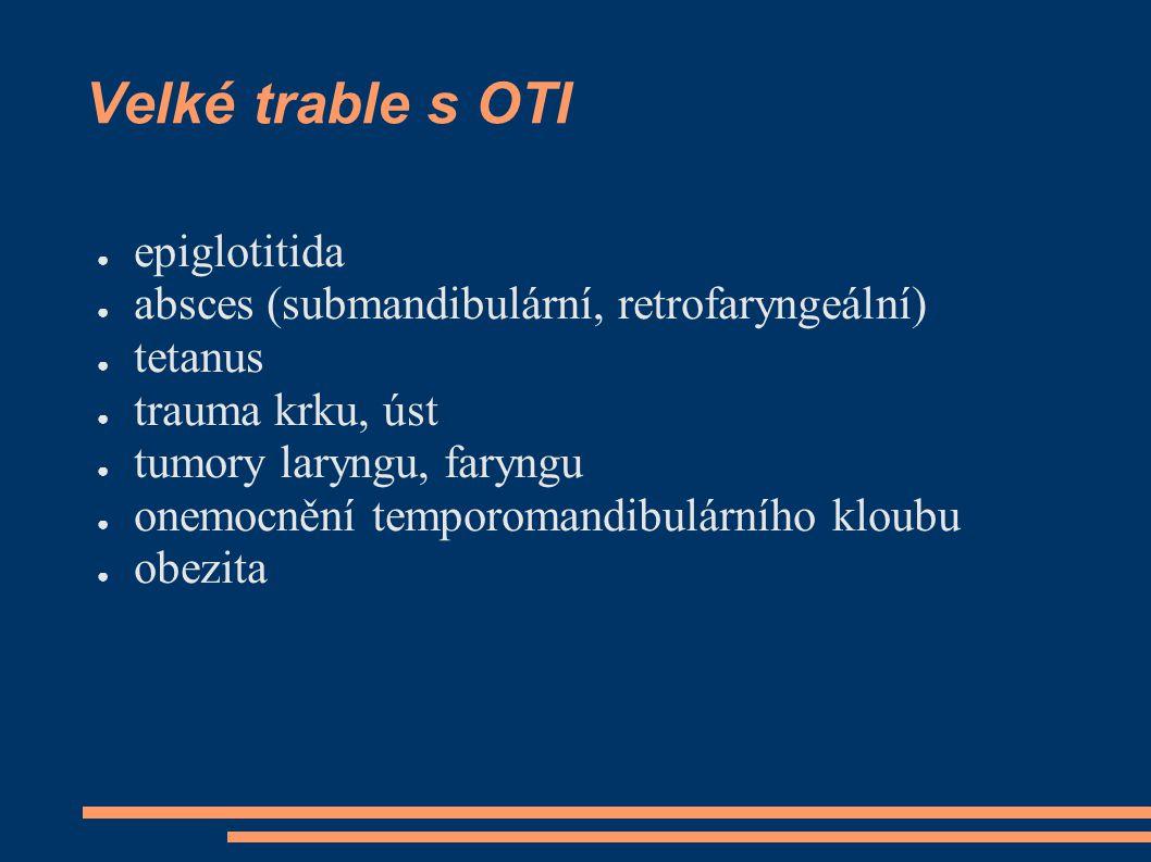 Velké trable s OTI ● epiglotitida ● absces (submandibulární, retrofaryngeální) ● tetanus ● trauma krku, úst ● tumory laryngu, faryngu ● onemocnění tem