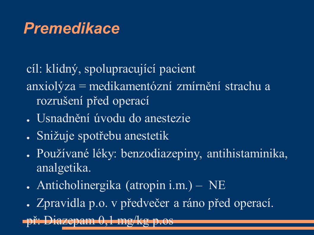 Premedikace cíl: klidný, spolupracující pacient anxiolýza = medikamentózní zmírnění strachu a rozrušení před operací ● Usnadnění úvodu do anestezie ●