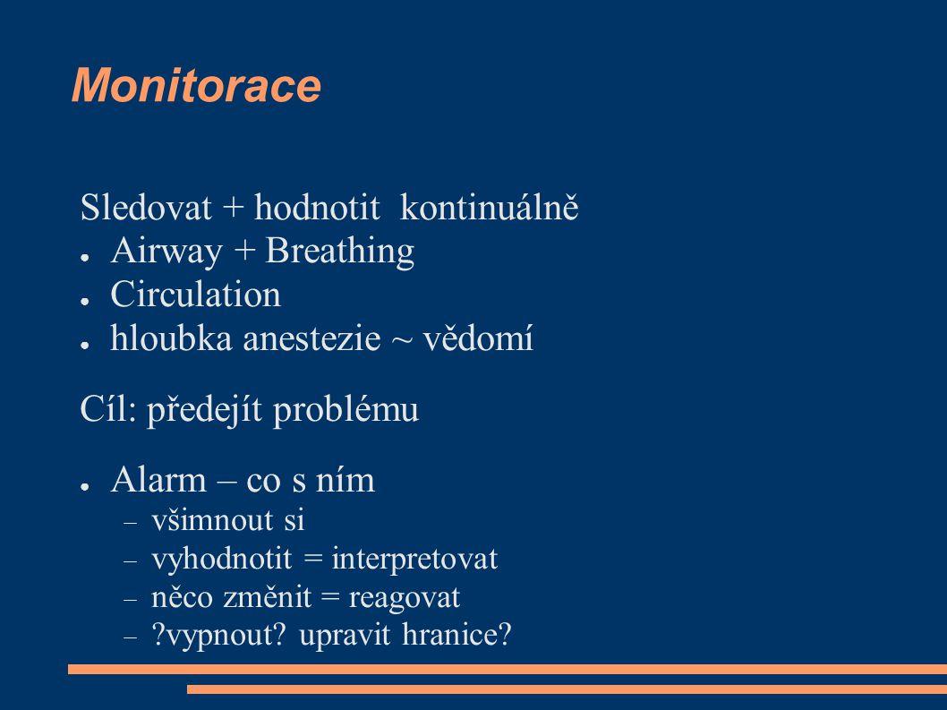 Monitorace Sledovat + hodnotit kontinuálně ● Airway + Breathing ● Circulation ● hloubka anestezie ~ vědomí Cíl: předejít problému ● Alarm – co s ním 