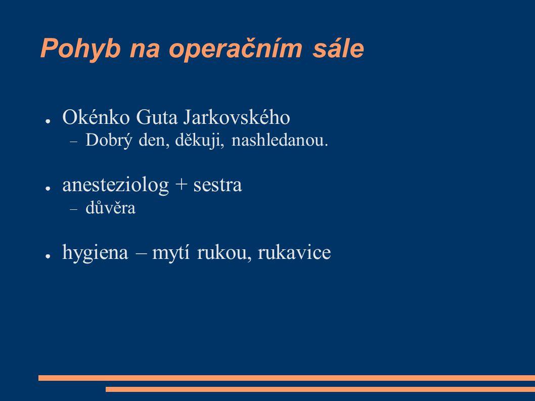 Pohyb na operačním sále ● Okénko Guta Jarkovského  Dobrý den, děkuji, nashledanou. ● anesteziolog + sestra  důvěra ● hygiena – mytí rukou, rukavice