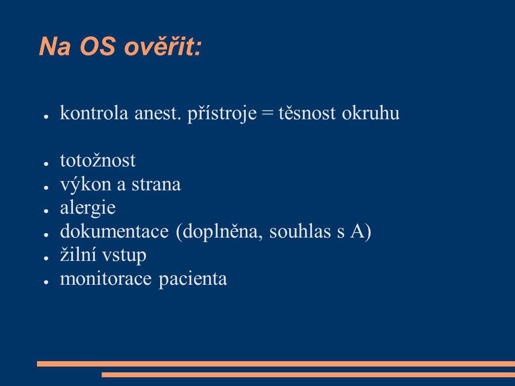Na OS ověřit: ● kontrola anest. přístroje = těsnost okruhu ● totožnost ● výkon a strana ● alergie ● dokumentace (doplněna, souhlas s A) ● žilní vstup