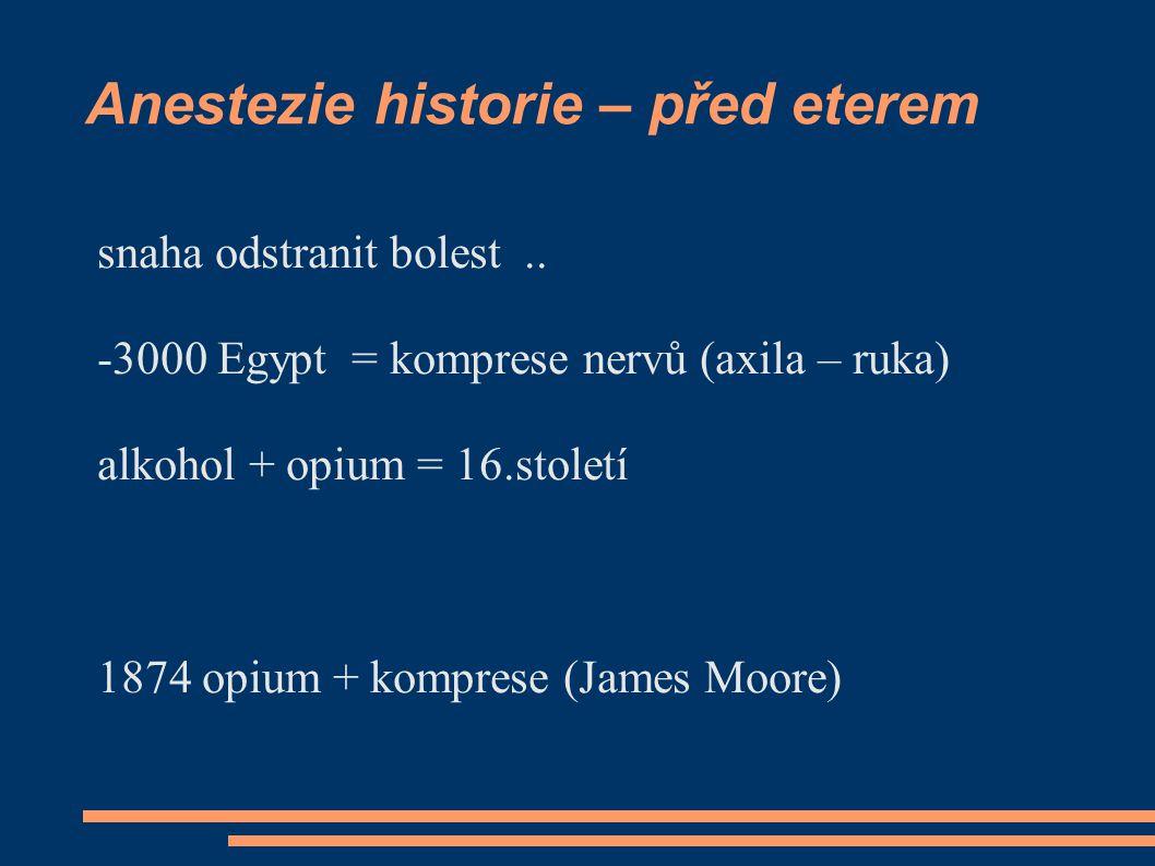 Anestezie historie – před eterem snaha odstranit bolest.. -3000 Egypt = komprese nervů (axila – ruka) alkohol + opium = 16.století 1874 opium + kompre