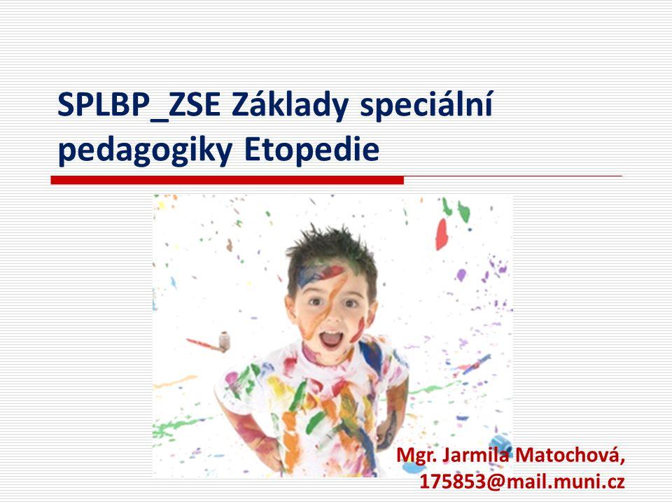 SPLBP_ZSE Základy speciální pedagogiky Etopedie Mgr. Jarmila Matochová, 175853@mail.muni.cz