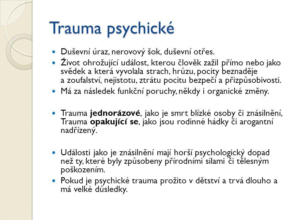 Trauma psychické Duševní úraz, nerovový šok, duševní otřes. Život ohrožující událost, kterou člověk zažil přímo nebo jako svědek a která vyvolala stra