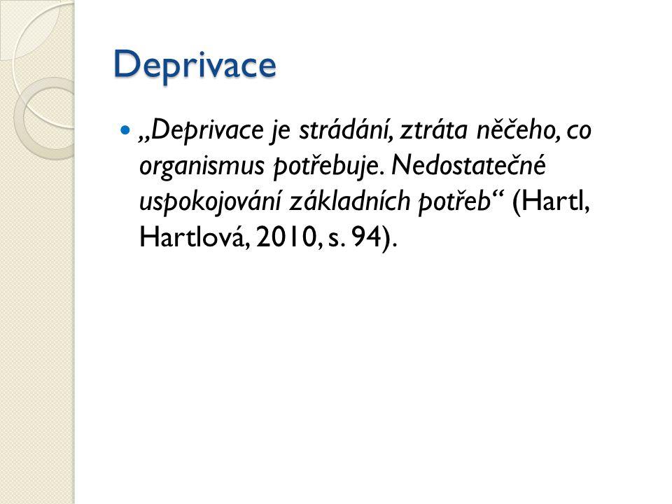 """Deprivace """"Deprivace je strádání, ztráta něčeho, co organismus potřebuje. Nedostatečné uspokojování základních potřeb"""" (Hartl, Hartlová, 2010, s. 94)."""
