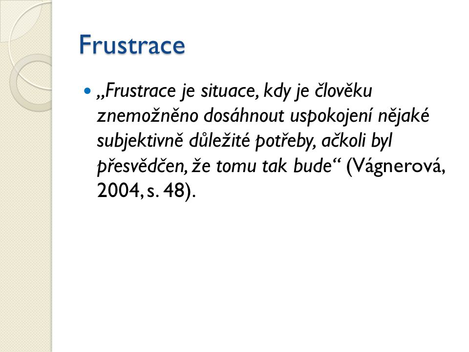 """Frustrace """"Frustrace je situace, kdy je člověku znemožněno dosáhnout uspokojení nějaké subjektivně důležité potřeby, ačkoli byl přesvědčen, že tomu ta"""