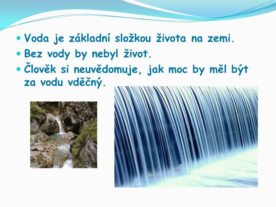 Voda je základní složkou života na zemi.Bez vody by nebyl život.
