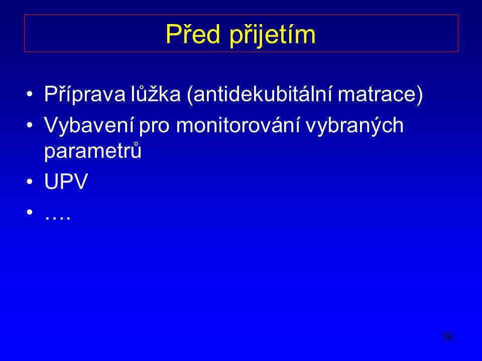 38 Před přijetím Příprava lůžka (antidekubitální matrace) Vybavení pro monitorování vybraných parametrů UPV ….