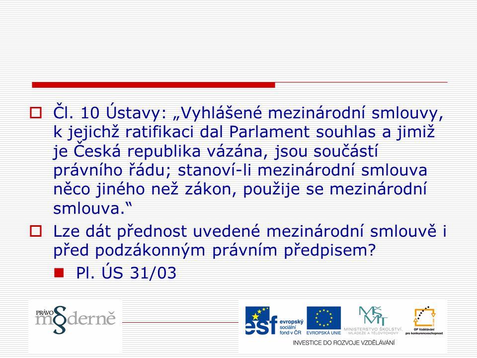 """ Čl. 10 Ústavy: """"Vyhlášené mezinárodní smlouvy, k jejichž ratifikaci dal Parlament souhlas a jimiž je Česká republika vázána, jsou součástí právního"""