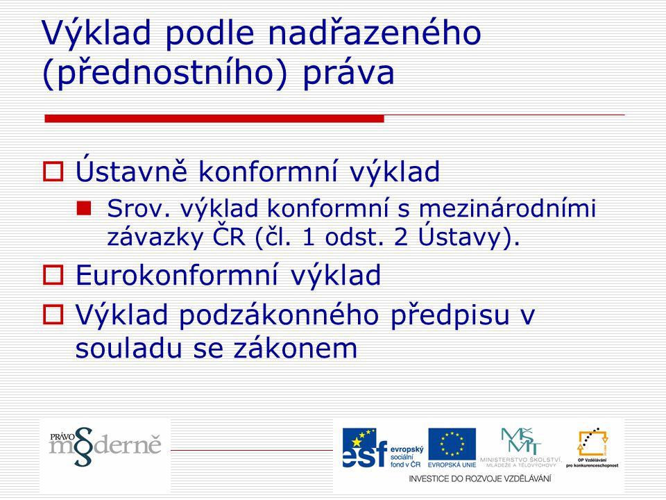 Výklad podle nadřazeného (přednostního) práva  Ústavně konformní výklad Srov. výklad konformní s mezinárodními závazky ČR (čl. 1 odst. 2 Ústavy).  E