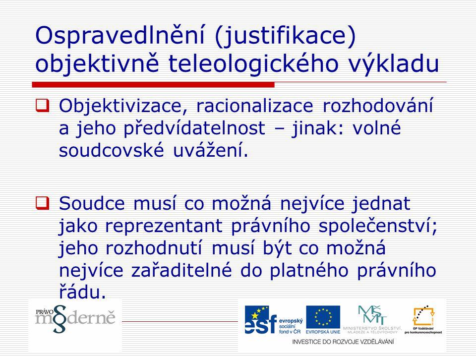 Ospravedlnění (justifikace) objektivně teleologického výkladu  Objektivizace, racionalizace rozhodování a jeho předvídatelnost – jinak: volné soudcov