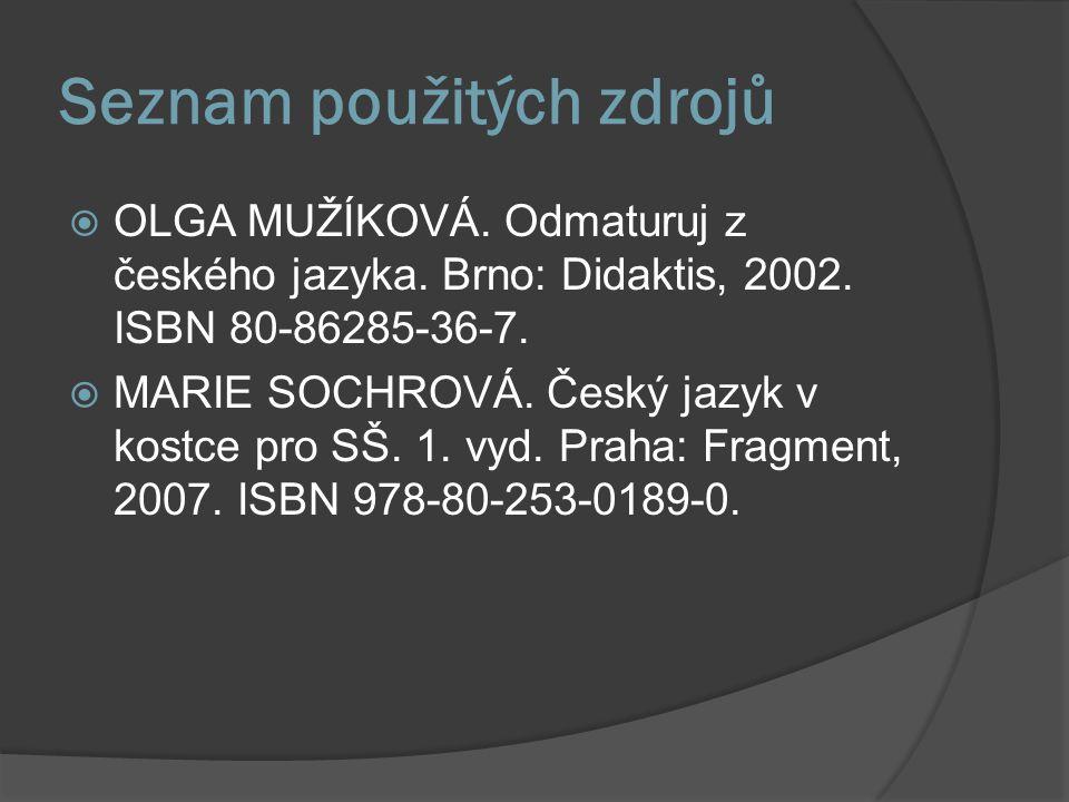 Seznam použitých zdrojů  OLGA MUŽÍKOVÁ. Odmaturuj z českého jazyka. Brno: Didaktis, 2002. ISBN 80-86285-36-7.  MARIE SOCHROVÁ. Český jazyk v kostce