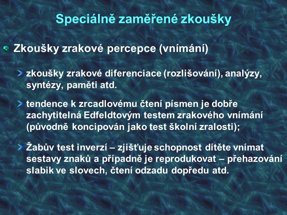 Speciálně zaměřené zkoušky Zkoušky zrakové percepce (vnímání) zkoušky zrakové diferenciace (rozlišování), analýzy, syntézy, paměti atd. tendence k zrc