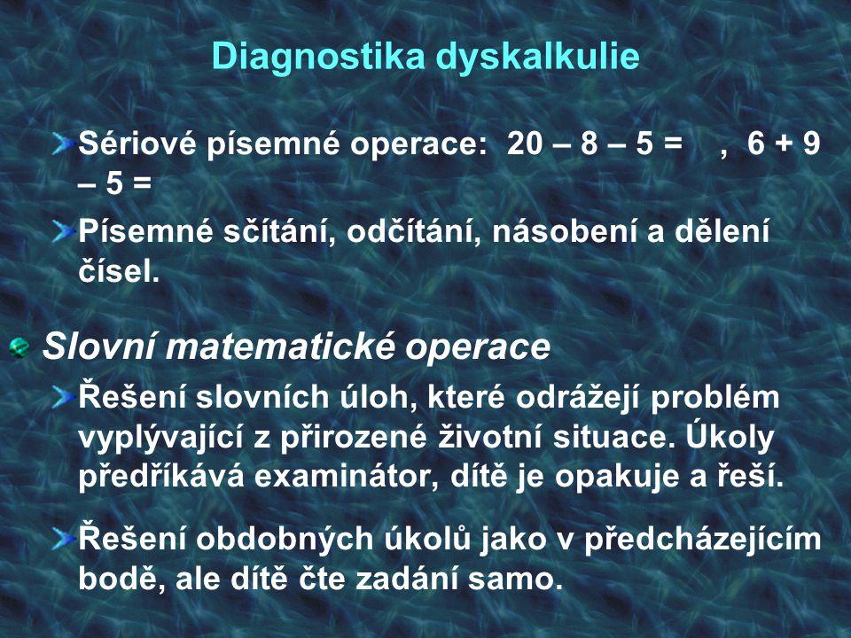 Diagnostika dyskalkulie Sériové písemné operace: 20 – 8 – 5 =, 6 + 9 – 5 = Písemné sčítání, odčítání, násobení a dělení čísel. Slovní matematické oper