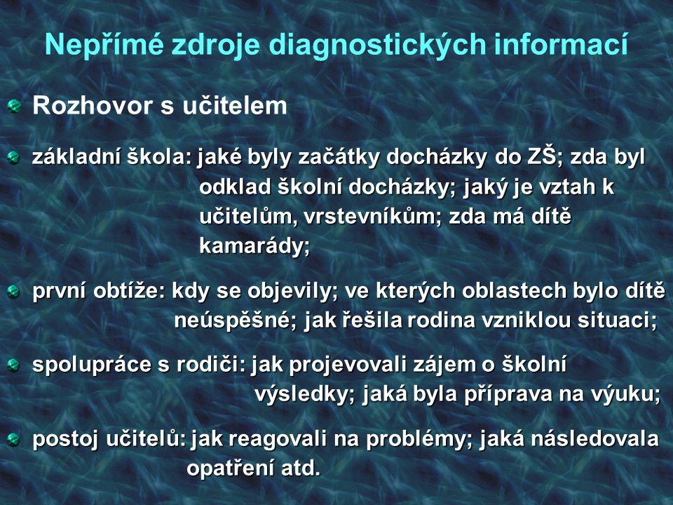 Nepřímé zdroje diagnostických informací Rozhovor s učitelem základní škola: jaké byly začátky docházky do ZŠ; zda byl odklad školní docházky; jaký je