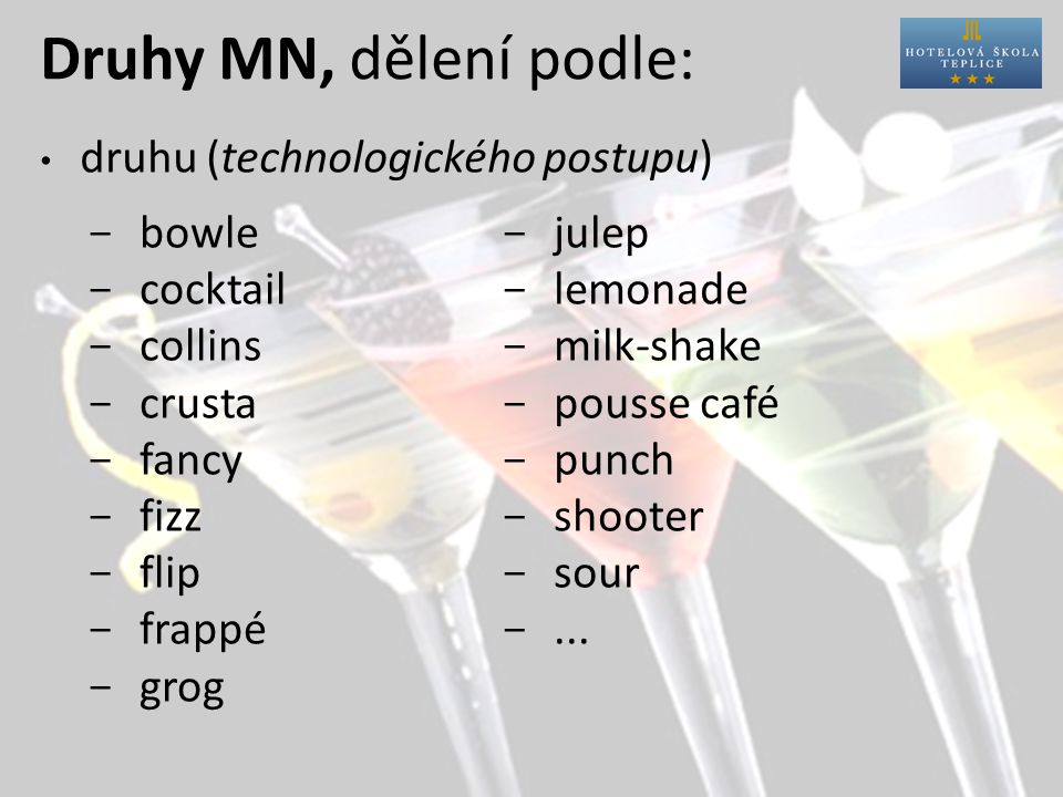 Druhy MN, dělení podle: druhu (technologického postupu) ­ bowle ­ cocktail ­ collins ­ crusta ­ fancy ­ fizz ­ flip ­ frappé ­ grog ­ julep ­ lemonade ­ milk-shake ­ pousse café ­ punch ­ shooter ­ sour ­...