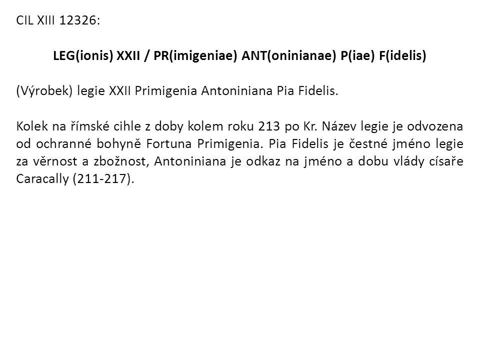 CIL XIII 12326: LEG(ionis) XXII / PR(imigeniae) ANT(oninianae) P(iae) F(idelis) (Výrobek) legie XXII Primigenia Antoniniana Pia Fidelis. Kolek na říms