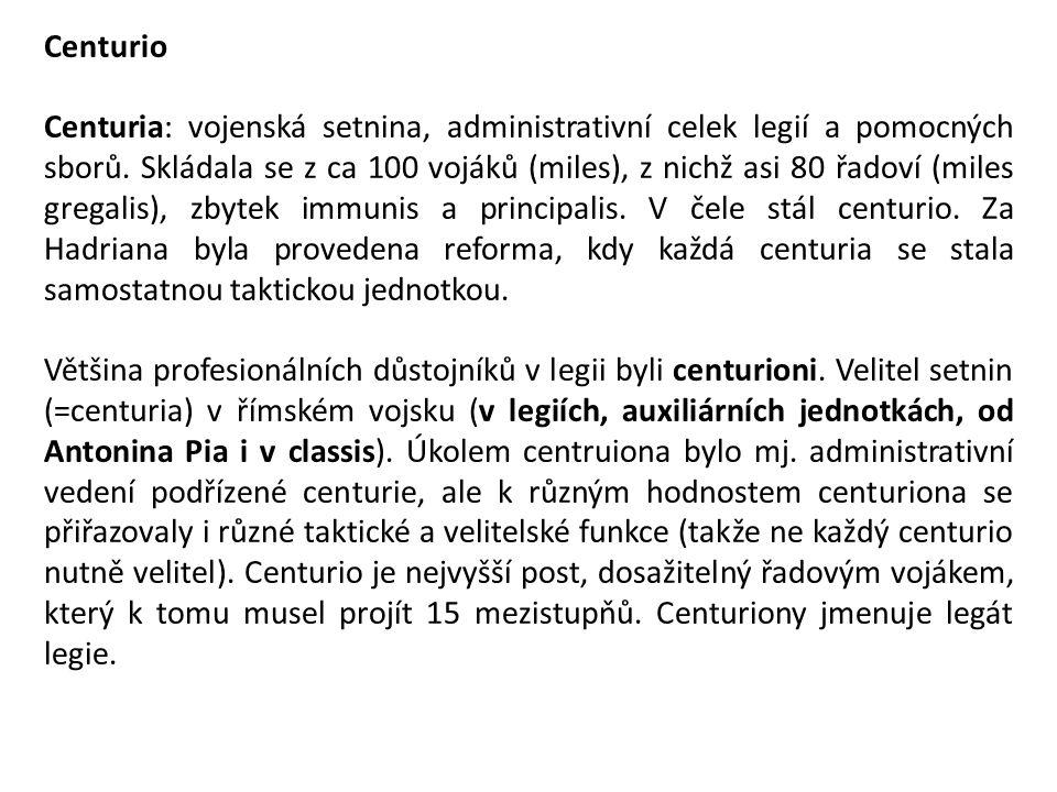 Centurio Centuria: vojenská setnina, administrativní celek legií a pomocných sborů. Skládala se z ca 100 vojáků (miles), z nichž asi 80 řadoví (miles
