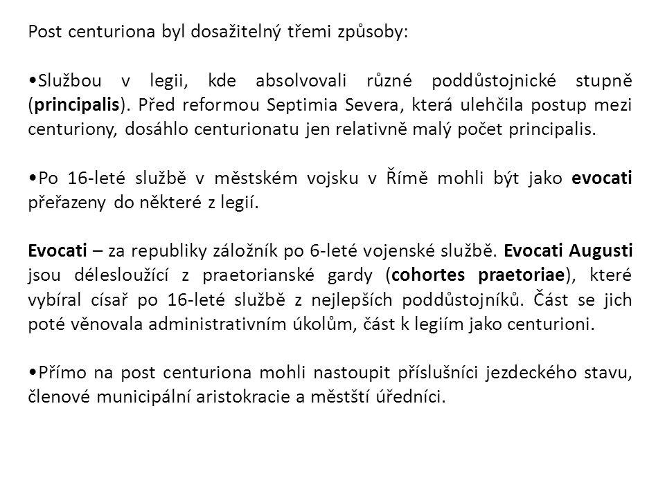 Post centuriona byl dosažitelný třemi způsoby: Službou v legii, kde absolvovali různé poddůstojnické stupně (principalis). Před reformou Septimia Seve
