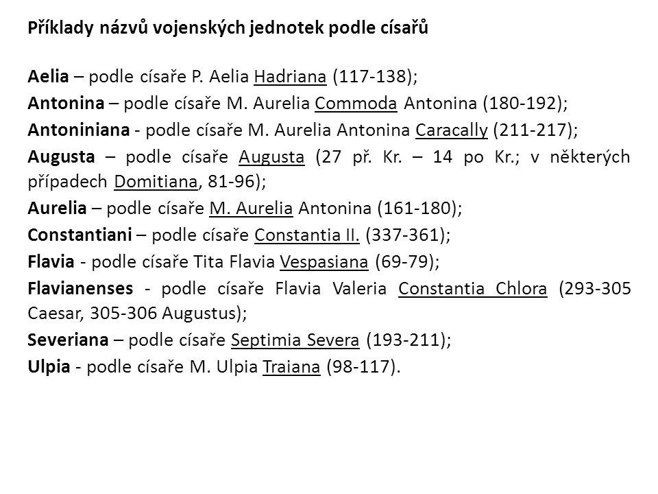 Příklady názvů vojenských jednotek podle císařů Aelia – podle císaře P. Aelia Hadriana (117-138); Antonina – podle císaře M. Aurelia Commoda Antonina