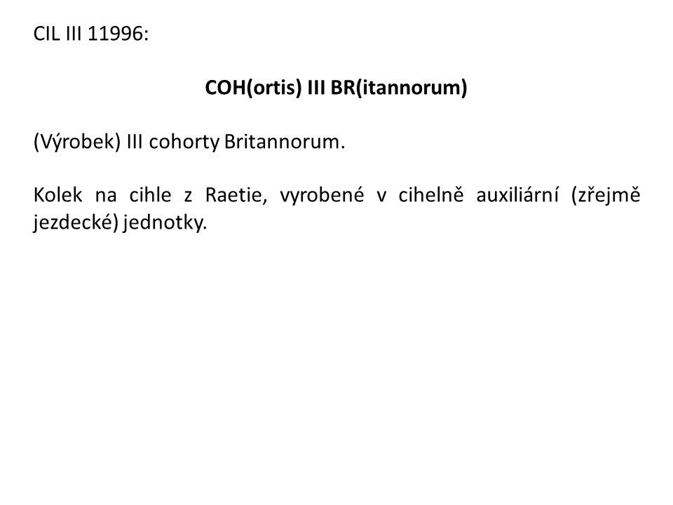 CIL III 11996: COH(ortis) III BR(itannorum) (Výrobek) III cohorty Britannorum. Kolek na cihle z Raetie, vyrobené v cihelně auxiliární (zřejmě jezdecké