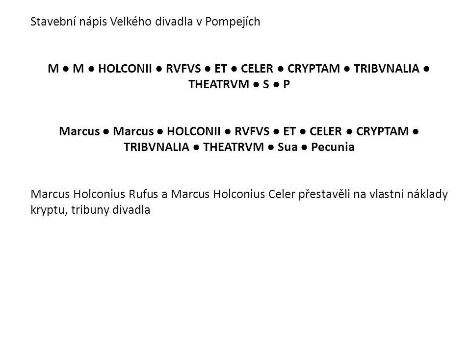 Stavební nápis Velkého divadla v Pompejích M ● M ● HOLCONII ● RVFVS ● ET ● CELER ● CRYPTAM ● TRIBVNALIA ● THEATRVM ● S ● P Marcus ● Marcus ● HOLCONII