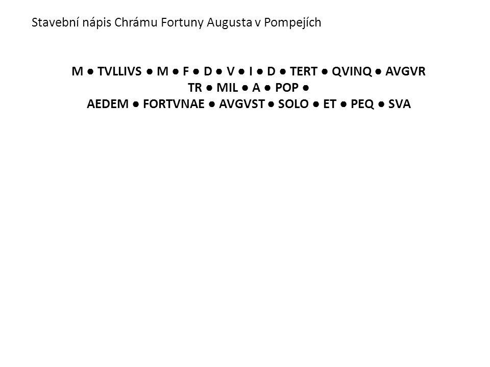 Stavební nápis Chrámu Fortuny Augusta v Pompejích M ● TVLLIVS ● M ● F ● D ● V ● I ● D ● TERT ● QVINQ ● AVGVR TR ● MIL ● A ● POP ● AEDEM ● FORTVNAE ● A