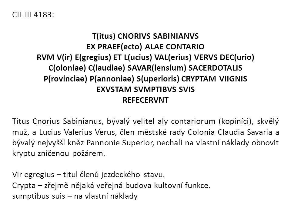 CIL III 4183: T(itus) CNORIVS SABINIANVS EX PRAEF(ecto) ALAE CONTARIO RVM V(ir) E(gregius) ET L(ucius) VAL(erius) VERVS DEC(urio) C(oloniae) C(laudiae