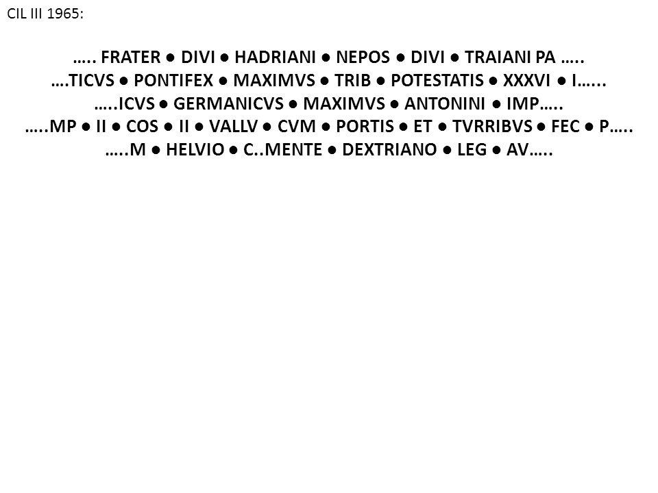 CIL III 1965: ….. FRATER ● DIVI ● HADRIANI ● NEPOS ● DIVI ● TRAIANI PA ….. ….TICVS ● PONTIFEX ● MAXIMVS ● TRIB ● POTESTATIS ● XXXVI ● I…... …..ICVS ●