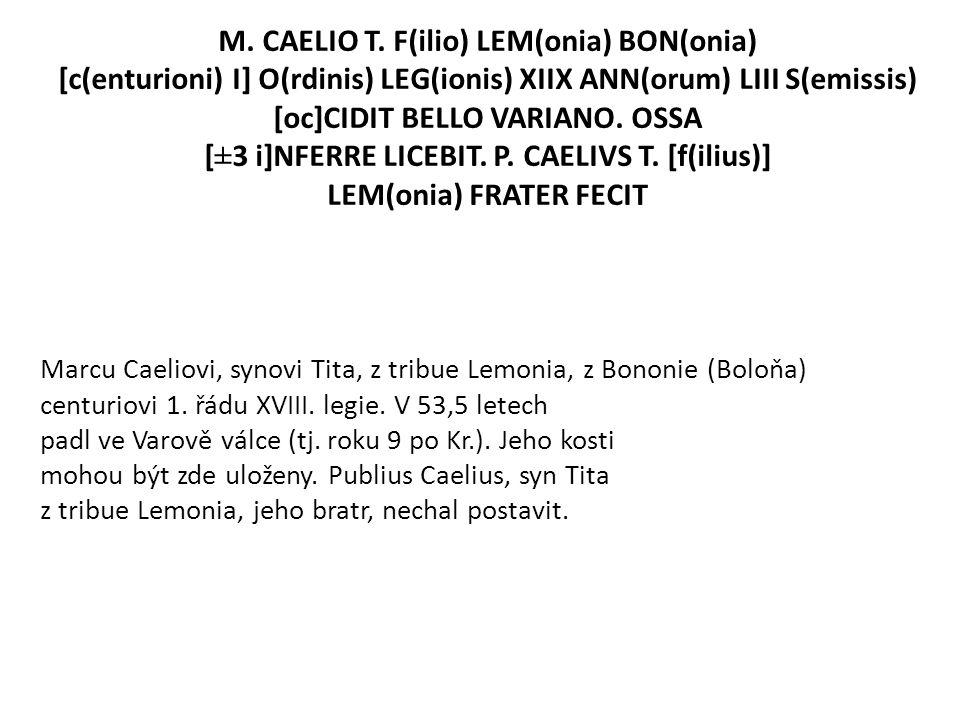 M. CAELIO T. F(ilio) LEM(onia) BON(onia) [c(enturioni) I] O(rdinis) LEG(ionis) XIIX ANN(orum) LIII S(emissis) [oc]CIDIT BELLO VARIANO. OSSA [±3 i]NFER