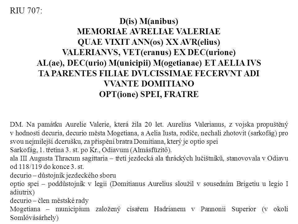RIU 707: D(is) M(anibus) MEMORIAE AVRELIAE VALERIAE QUAE VIXIT ANN(os) XX AVR(elius) VALERIANVS, VET(eranus) EX DEC(urione) AL(ae), DEC(urio) M(unicip