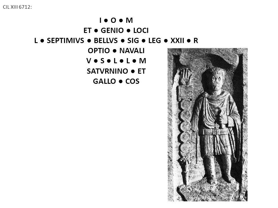 CIL XIII 6712: I ● O ● M ET ● GENIO ● LOCI L ● SEPTIMIVS ● BELLVS ● SIG ● LEG ● XXII ● R OPTIO ● NAVALI V ● S ● L ● L ● M SATVRNINO ● ET GALLO ● COS