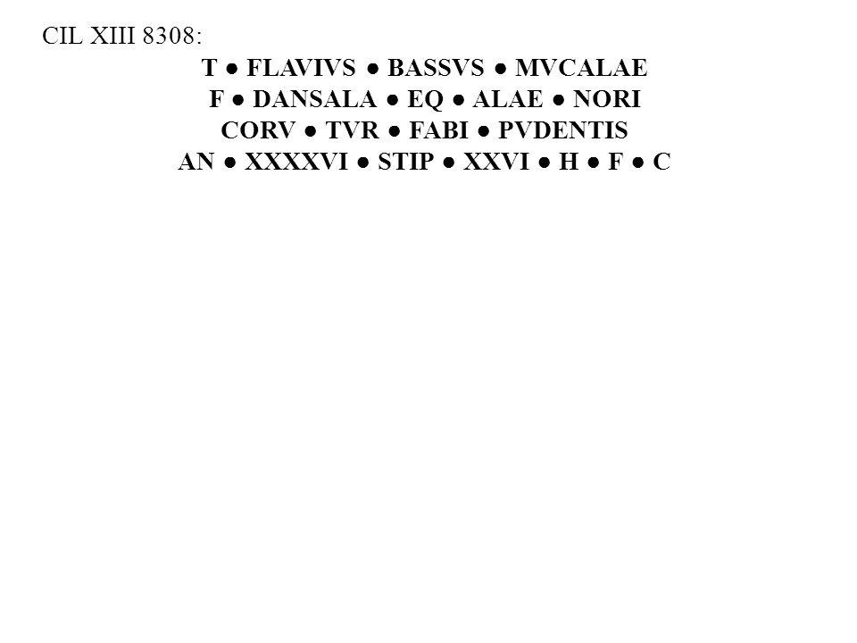 CIL XIII 8308: T ● FLAVIVS ● BASSVS ● MVCALAE F ● DANSALA ● EQ ● ALAE ● NORI CORV ● TVR ● FABI ● PVDENTIS AN ● XXXXVI ● STIP ● XXVI ● H ● F ● C