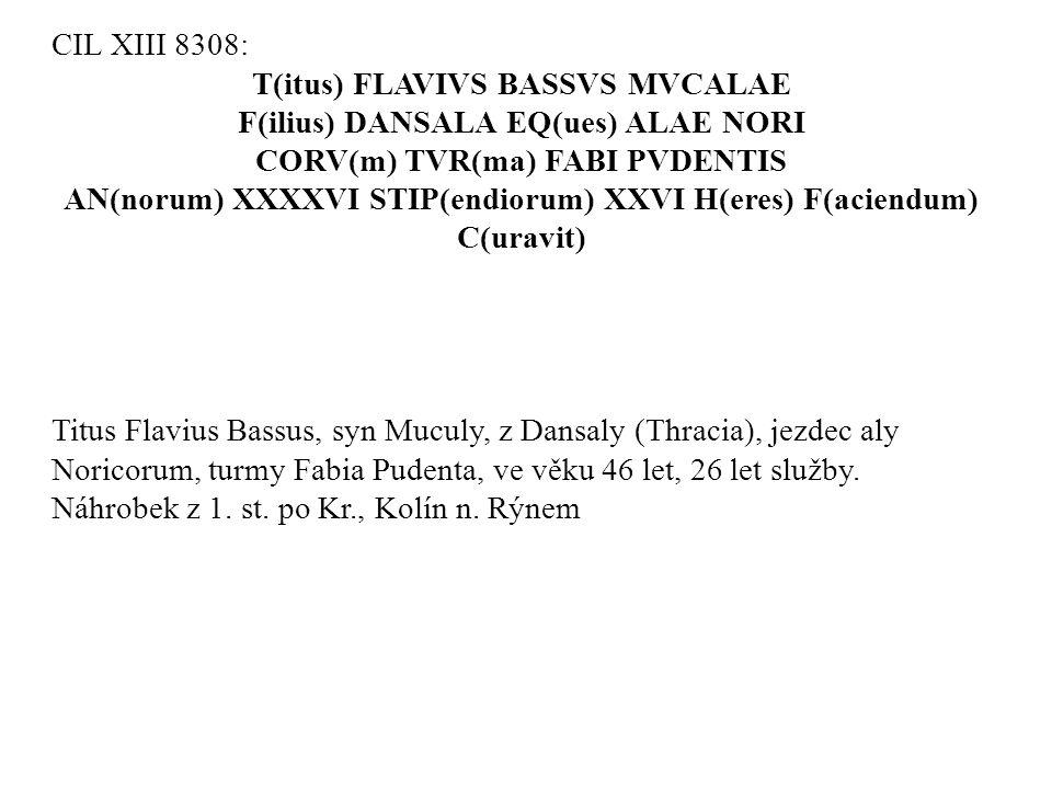 CIL XIII 8308: T(itus) FLAVIVS BASSVS MVCALAE F(ilius) DANSALA EQ(ues) ALAE NORI CORV(m) TVR(ma) FABI PVDENTIS AN(norum) XXXXVI STIP(endiorum) XXVI H(