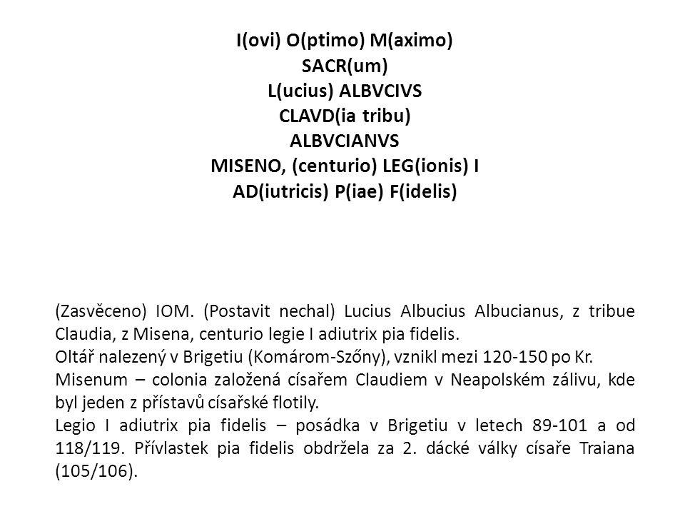 I(ovi) O(ptimo) M(aximo) SACR(um) L(ucius) ALBVCIVS CLAVD(ia tribu) ALBVCIANVS MISENO, (centurio) LEG(ionis) I AD(iutricis) P(iae) F(idelis) (Zasvěcen