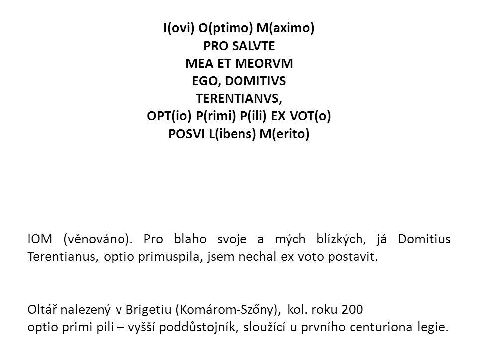 I(ovi) O(ptimo) M(aximo) PRO SALVTE MEA ET MEORVM EGO, DOMITIVS TERENTIANVS, OPT(io) P(rimi) P(ili) EX VOT(o) POSVI L(ibens) M(erito) IOM (věnováno).