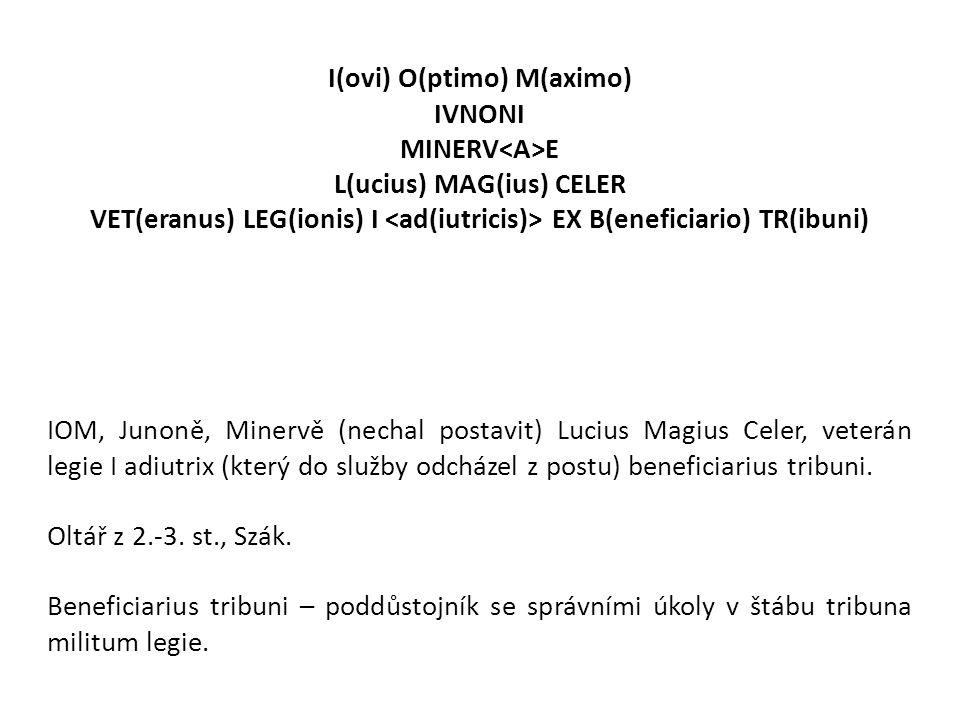 I(ovi) O(ptimo) M(aximo) IVNONI MINERV E L(ucius) MAG(ius) CELER VET(eranus) LEG(ionis) I EX B(eneficiario) TR(ibuni) IOM, Junoně, Minervě (nechal pos