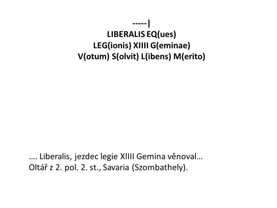 -----| LIBERALIS EQ(ues) LEG(ionis) XIIII G(eminae) V(otum) S(olvit) L(ibens) M(erito) …. Liberalis, jezdec legie XIIII Gemina věnoval… Oltář z 2. pol