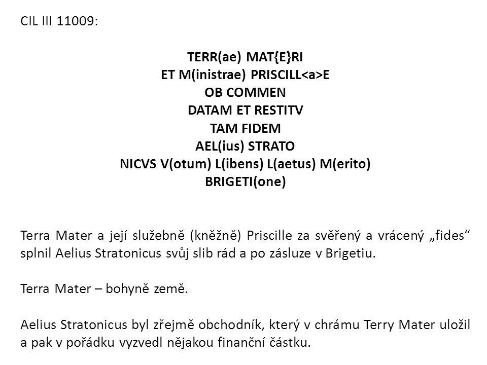 CIL III 11009: TERR(ae) MAT{E}RI ET M(inistrae) PRISCILL E OB COMMEN DATAM ET RESTITV TAM FIDEM AEL(ius) STRATO NICVS V(otum) L(ibens) L(aetus) M(erit