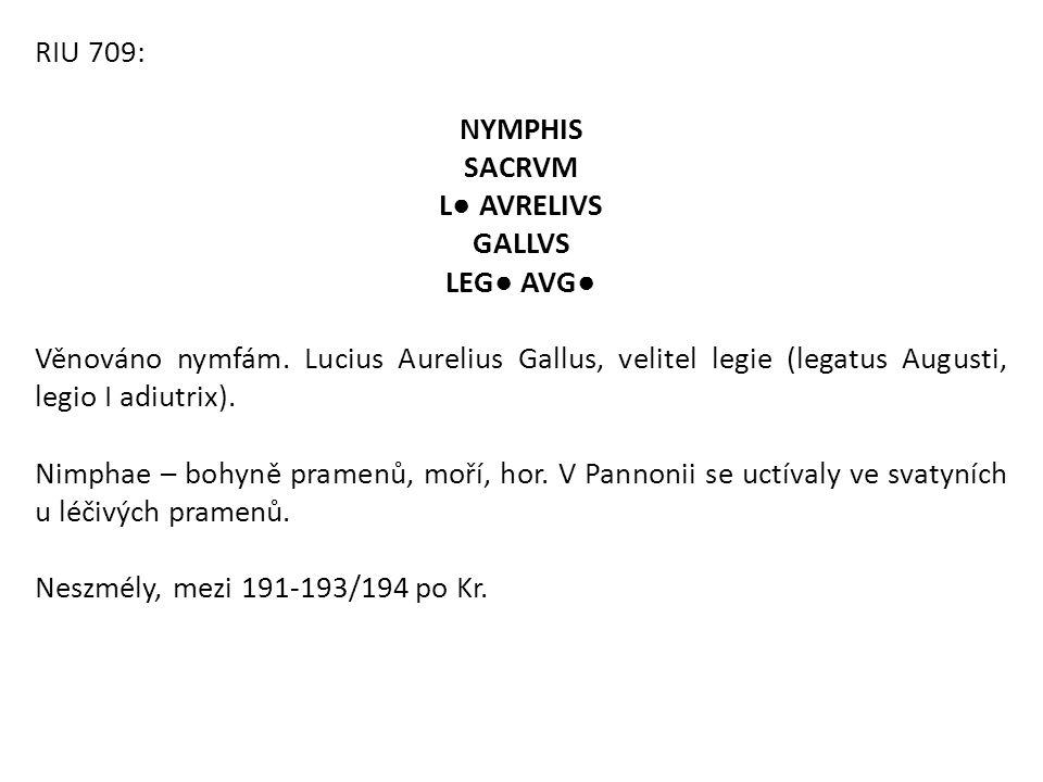 RIU 709: NYMPHIS SACRVM L● AVRELIVS GALLVS LEG● AVG● Věnováno nymfám. Lucius Aurelius Gallus, velitel legie (legatus Augusti, legio I adiutrix). Nimph