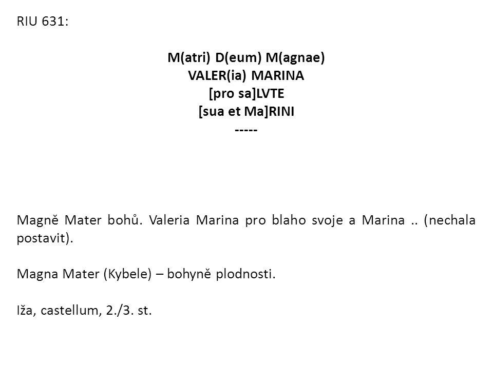 RIU 631: M(atri) D(eum) M(agnae) VALER(ia) MARINA [pro sa]LVTE [sua et Ma]RINI ----- Magně Mater bohů. Valeria Marina pro blaho svoje a Marina.. (nech