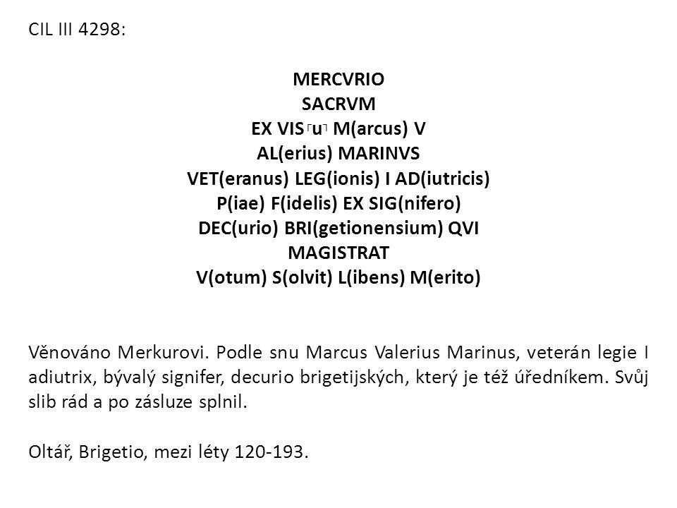 CIL III 4298: MERCVRIO SACRVM EX VIS ┌ u ┐ M(arcus) V AL(erius) MARINVS VET(eranus) LEG(ionis) I AD(iutricis) P(iae) F(idelis) EX SIG(nifero) DEC(urio