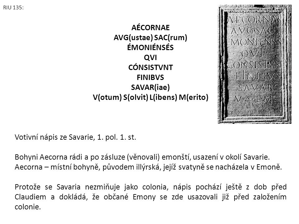 RIU 135: AÉCORNAE AVG(ustae) SAC(rum) ÉMONIÉNSÉS QVI CÓNSISTVNT FINIBVS SAVAR(iae) V(otum) S(olvit) L(ibens) M(erito) Votivní nápis ze Savarie, 1. pol