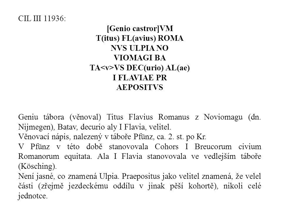 CIL III 11936: [Genio castror]VM T(itus) FL(avius) ROMA NVS ULPIA NO VIOMAGI BA TA VS DEC(urio) AL(ae) I FLAVIAE PR AEPOSITVS Geniu tábora (věnoval) T