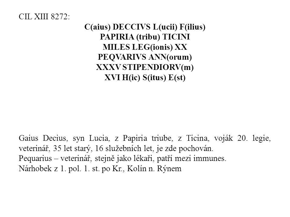 CIL XIII 8272: C(aius) DECCIVS L(ucii) F(ilius) PAPIRIA (tribu) TICINI MILES LEG(ionis) XX PEQVARIVS ANN(orum) XXXV STIPENDIORV(m) XVI H(ic) S(itus) E